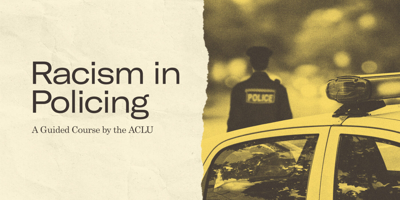 Image for the ACLU's Racism in Policing course, a collage of the course title and a police car with a police officer in the background.